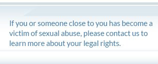 If you or someone close to you has become a victim of sexual abuse, please contact us to learn more about your legal rights.